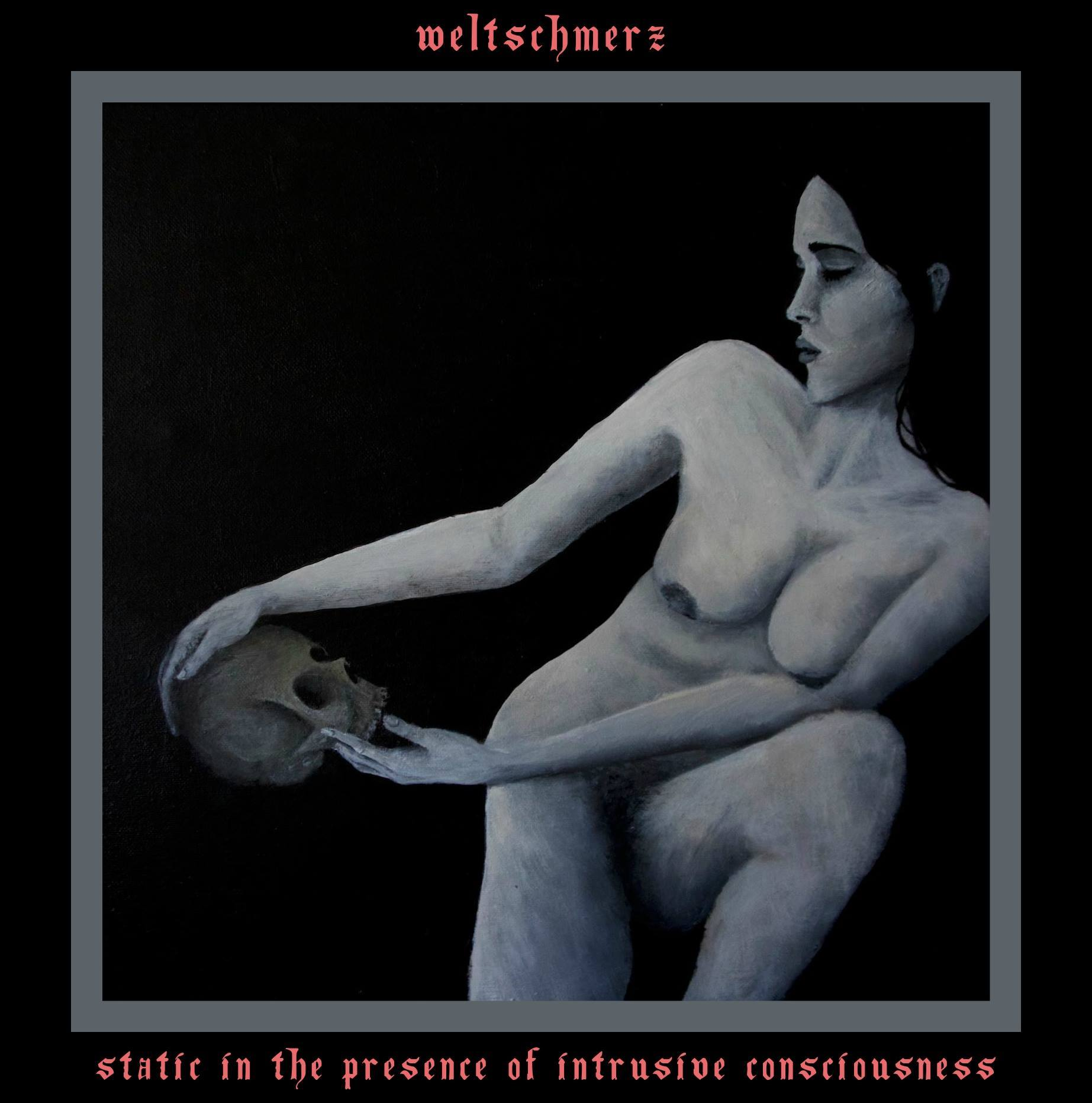 Weltschmerz – Static In The Presence Of Intrusive Consciousness